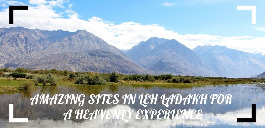 Amazing Sites In Leh Ladakh For A Heavenly Experience